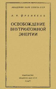 Френкель Я. И. Освобождение внутриатомной энергии. — 1946
