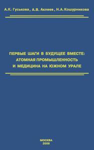 Гуськова А. К. и др. Первые шаги в будущее вместе : атомная промышленность и медицина на Южном Урале. — 2009