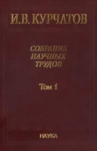 Курчатов И. В. Собрание научных трудов в 6 томах. Т. 1. — 2005