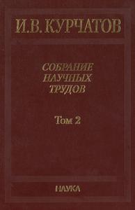 Курчатов И. В. Собрание научных трудов в 6 томах. Т. 2. — 2007