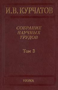 Курчатов И. В. Собрание научных трудов в 6 томах. Т. 3. — 2009