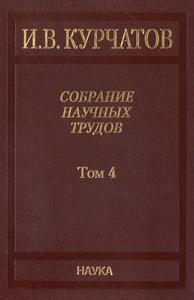 Курчатов И. В. Собрание научных трудов в 6 томах. Т. 4. — 2012