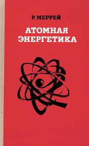 Меррей Р. Л. Атомная энергетика. — 1979