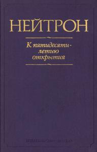 Нейтрон: к пятидесятилетию открытия. — 1983