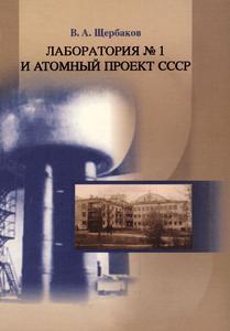 Щербаков В. А. Лаборатория № 1 и атомный проект СССР. — 2005