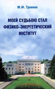 Троянов М. Ф. Моей судьбою стал Физико-энергетический институт. — 2007